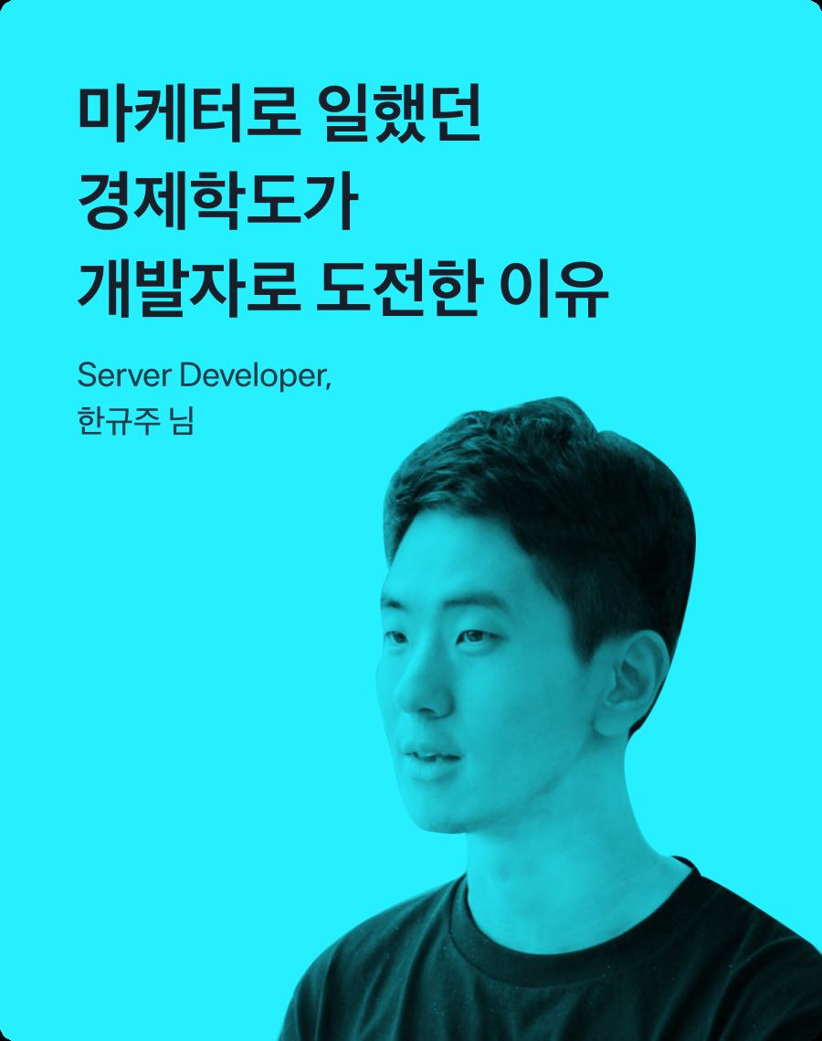 마케터로 일했던 경제학도가 개발자로 도전한 이유. Server Developer, 한규주 님